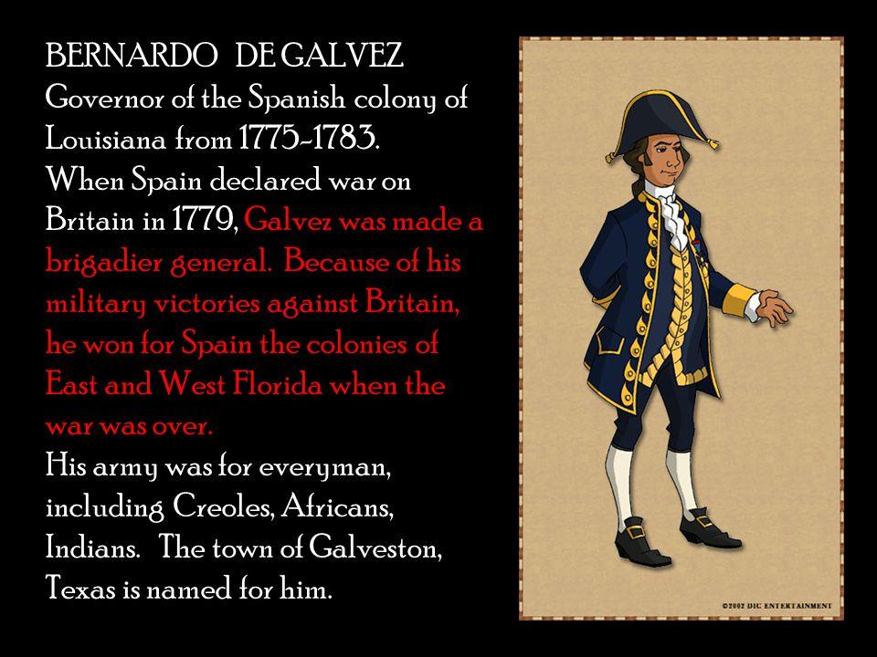 BERNARDO DE GALVEZ Governor of the Spanish colony of Louisiana from 1775-1783.