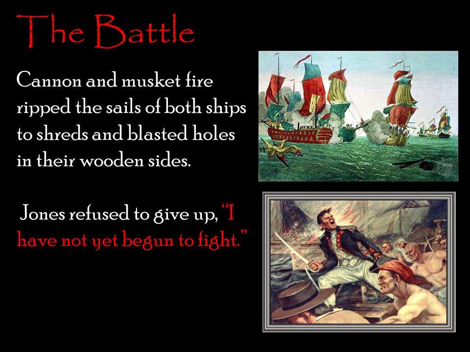 Cannon and musket fire ripped the sails of both ships to shreds and blasted holes in their wooden sides. Jones refused to give up, I have not yet begun to fight. Finally, after dozens of sailors dead on each side, the captain of the serapis surrendered.