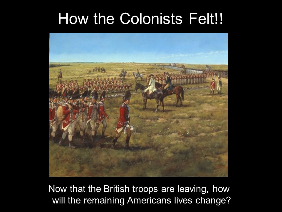 How the Colonists Felt!! Now that the British troops are leaving, how