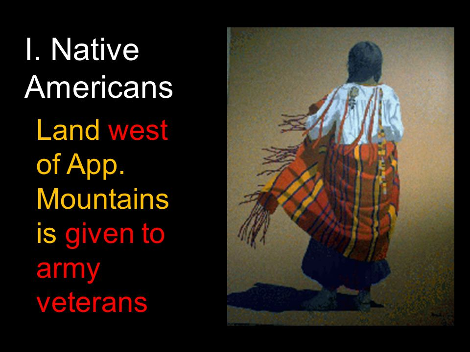 I. Native Americans Land west of App. Mountains is given to army veterans