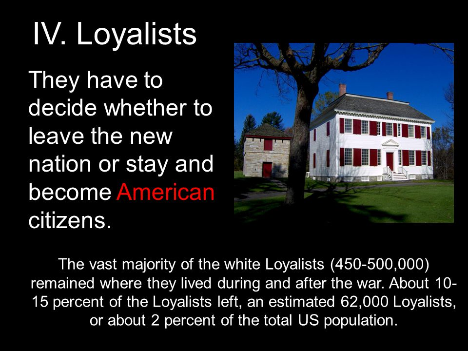 IV. Loyalists They have to decide whether to leave the new nation or stay and become American citizens.