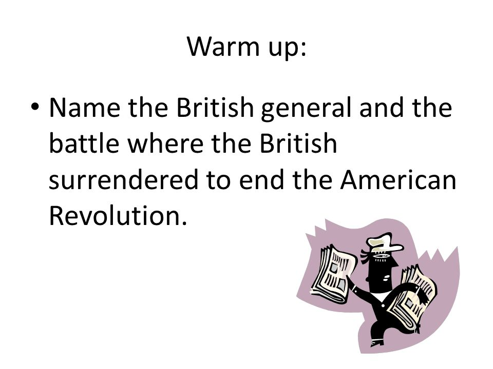 Warm up: Name the British general and the battle where the British surrendered to end the American Revolution.