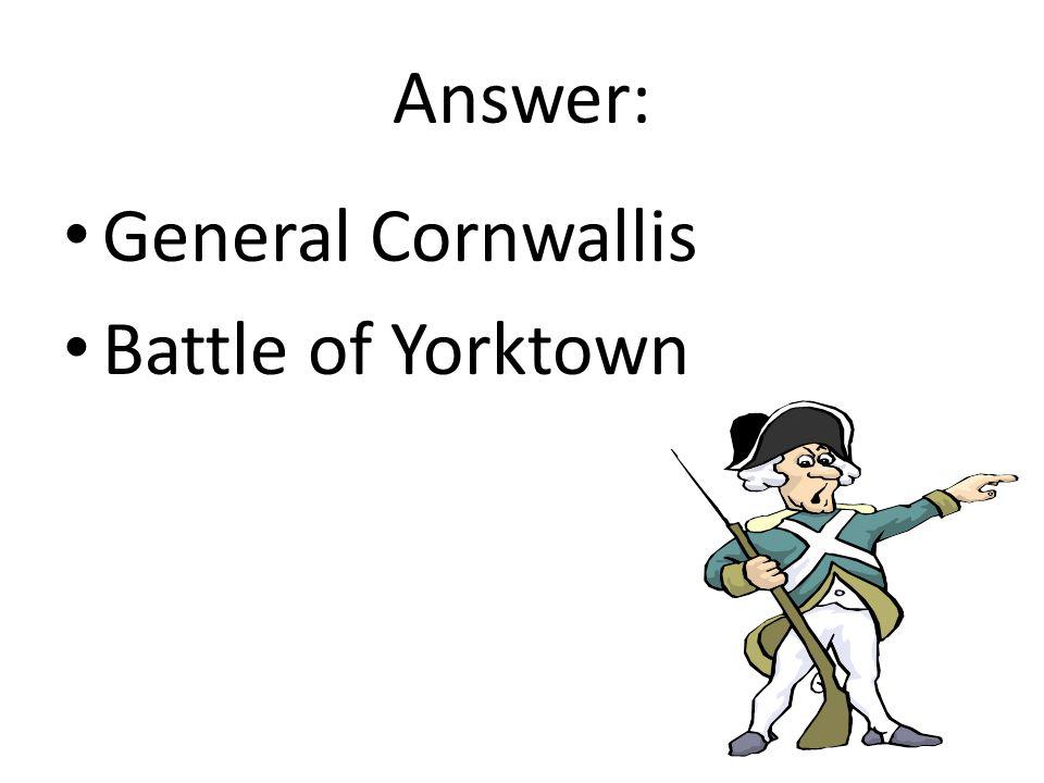 Answer: General Cornwallis Battle of Yorktown