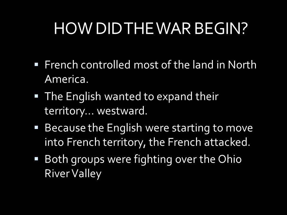 HOW DID THE WAR BEGIN French controlled most of the land in North America. The English wanted to expand their territory... westward.