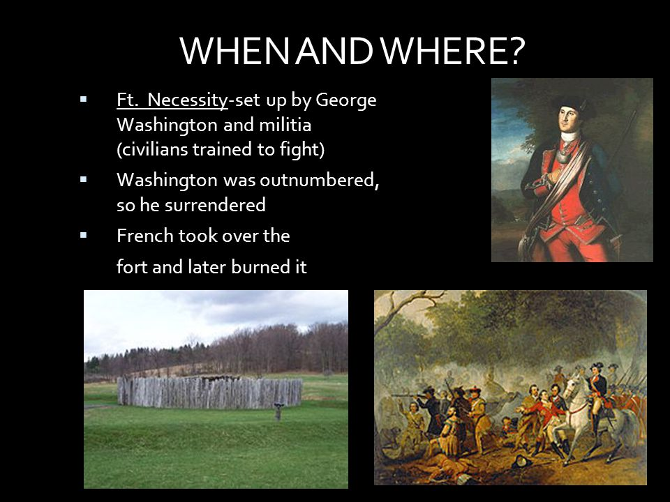 WHEN AND WHERE Ft. Necessity-set up by George Washington and militia (civilians trained to fight)