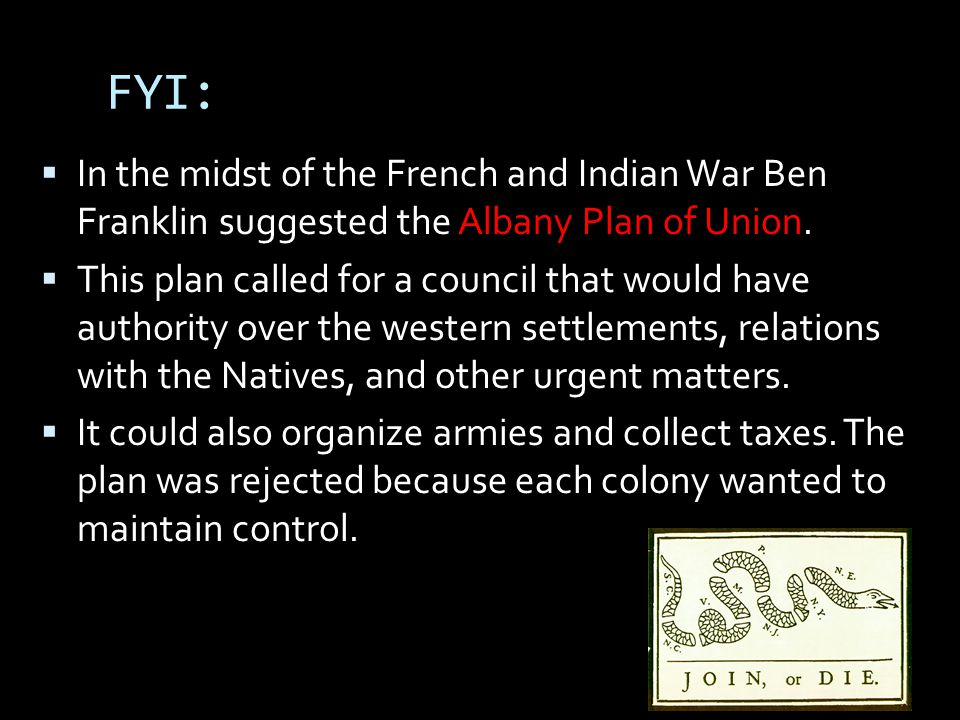 FYI: In the midst of the French and Indian War Ben Franklin suggested the Albany Plan of Union.