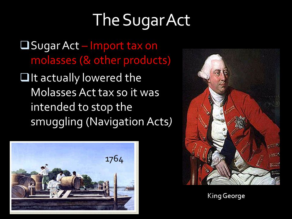 The Sugar Act Sugar Act – Import tax on molasses (& other products)