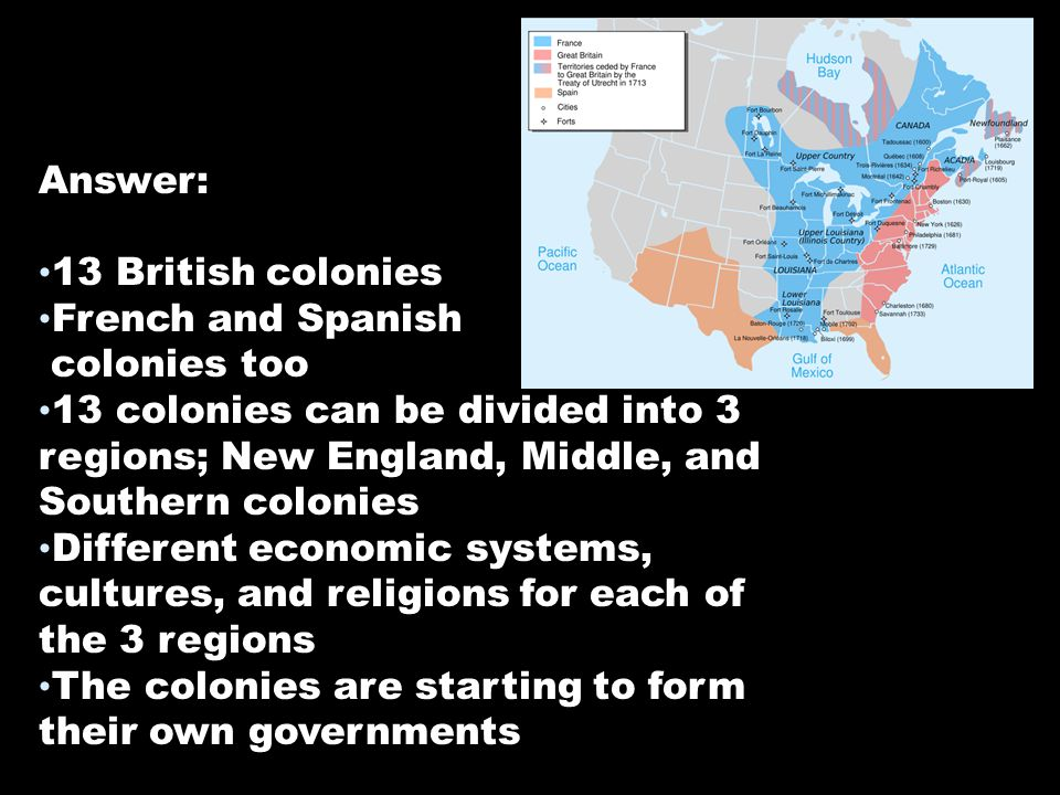 Answer: 13 British colonies. French and Spanish. colonies too.