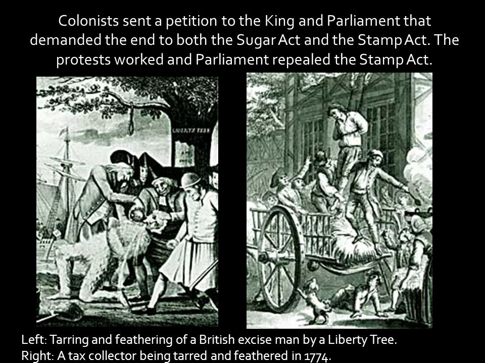 Colonists sent a petition to the King and Parliament that demanded the end to both the Sugar Act and the Stamp Act. The protests worked and Parliament repealed the Stamp Act.