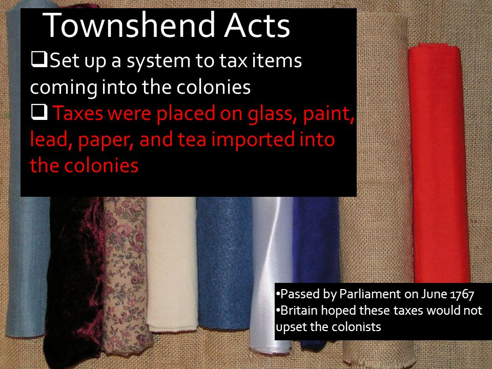 Townshend Acts Set up a system to tax items coming into the colonies