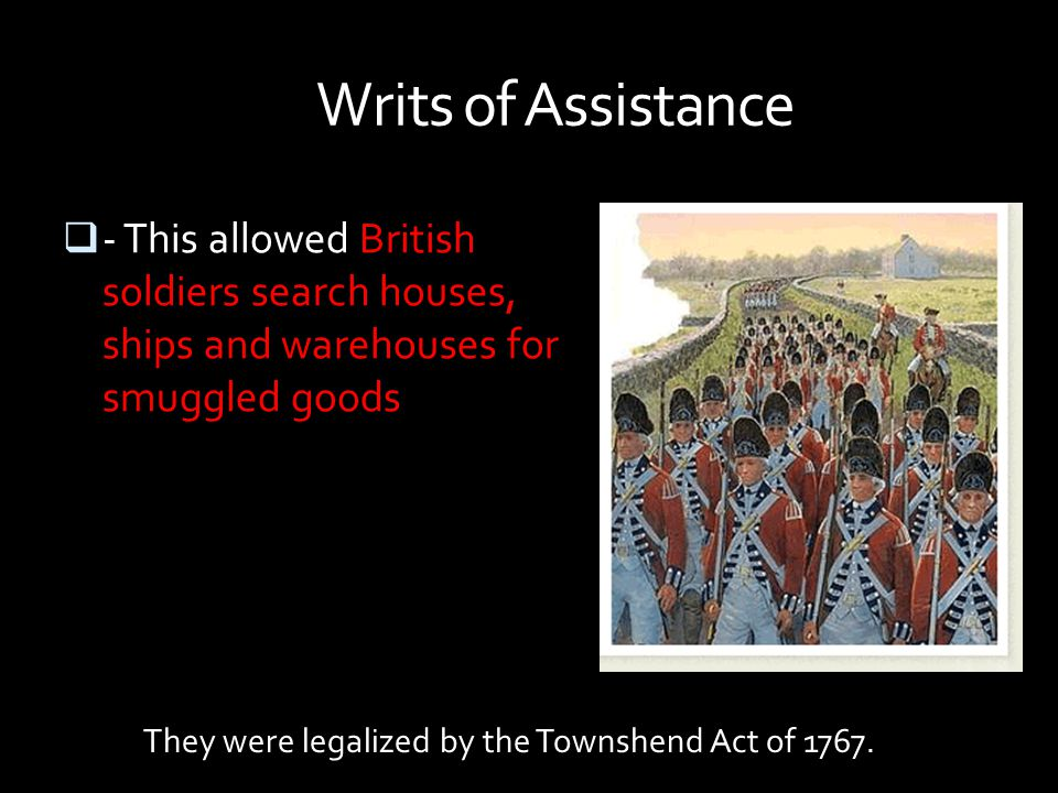 Writs of Assistance - This allowed British soldiers search houses, ships and warehouses for smuggled goods.
