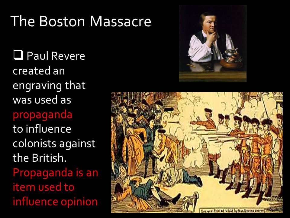 The Boston Massacre Paul Revere created an engraving that was used as propaganda. to influence colonists against the British.
