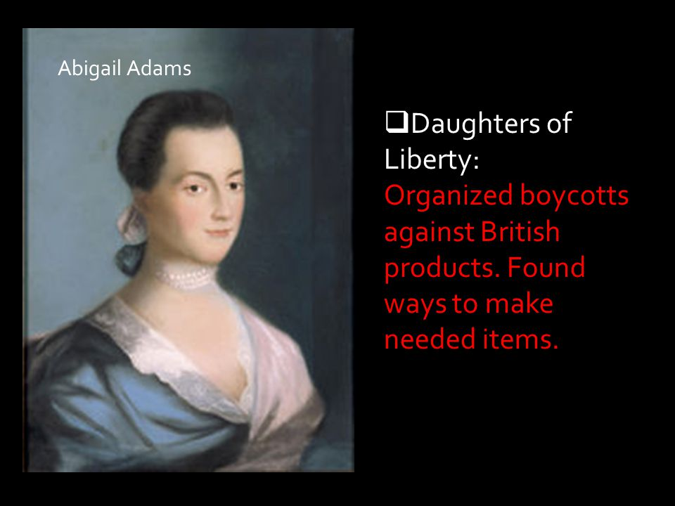 Abigail Adams Daughters of Liberty: Organized boycotts against British products.