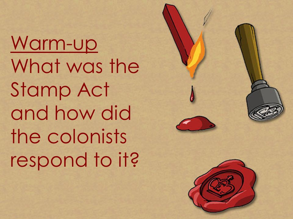 Warm-up What was the Stamp Act and how did the colonists respond to it