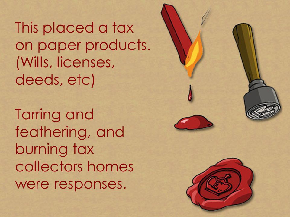 This placed a tax on paper products. (Wills, licenses, deeds, etc)