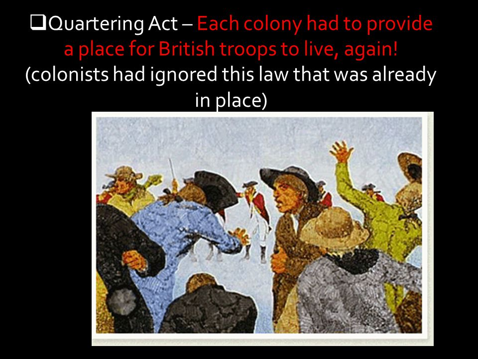Quartering Act – Each colony had to provide a place for British troops to live, again.