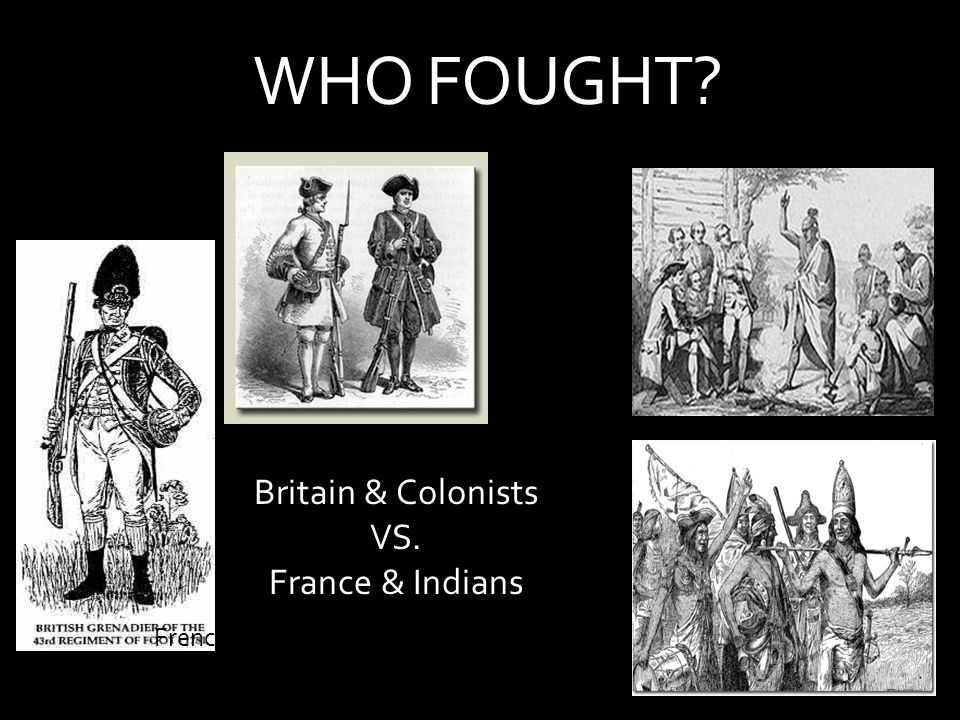 WHO FOUGHT Britain & Colonists VS. France & Indians British