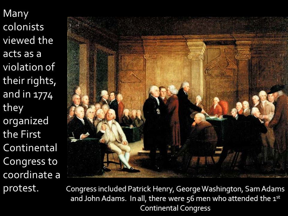 Many colonists viewed the acts as a violation of their rights, and in 1774 they organized the First Continental Congress to coordinate a protest.