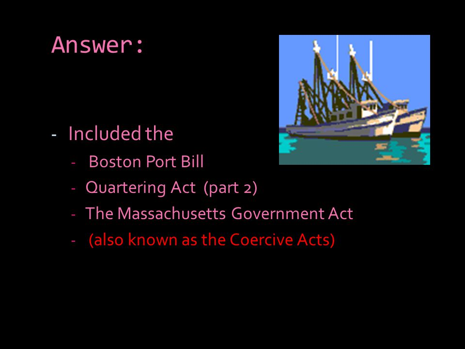 Answer: Included the Boston Port Bill Quartering Act (part 2)