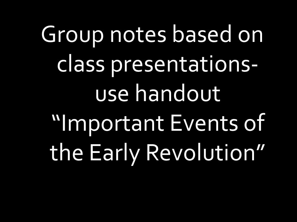 Group notes based on class presentations- use handout Important Events of the Early Revolution