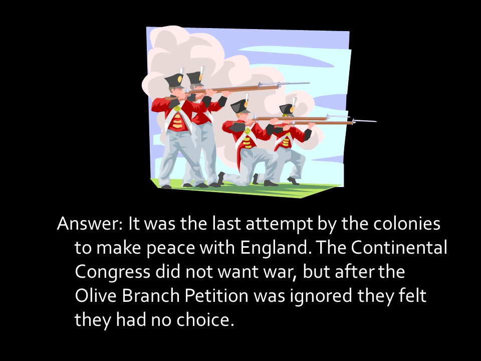 Answer: It was the last attempt by the colonies to make peace with England.