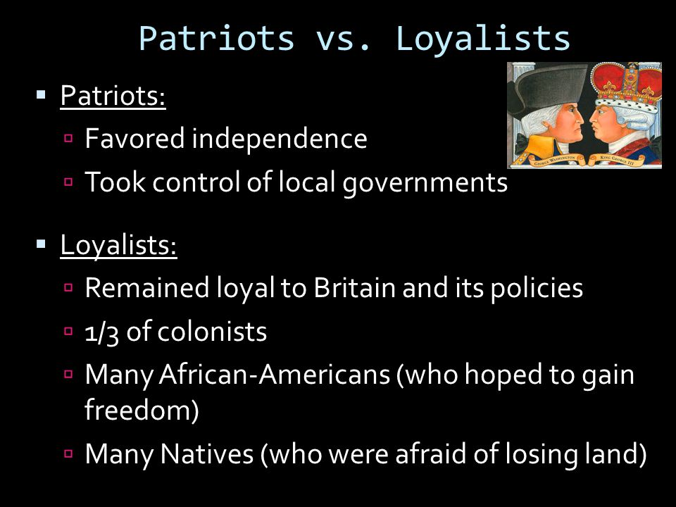 Patriots vs. Loyalists Patriots: Favored independence