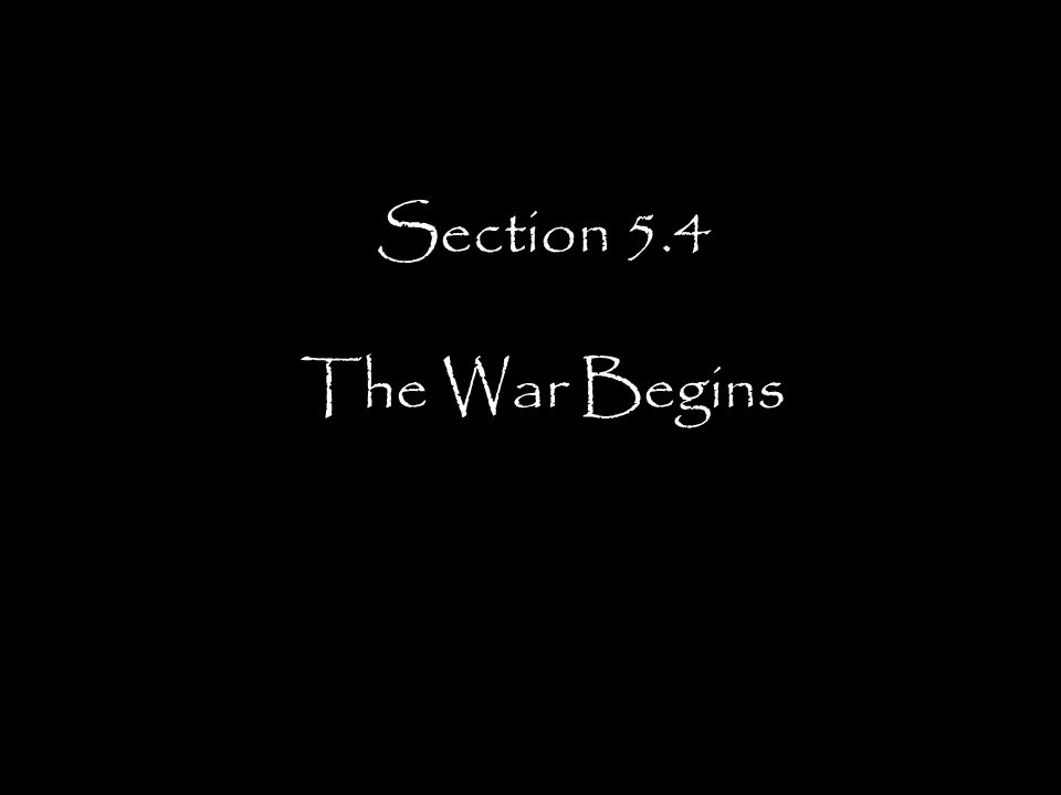 Section 5.4 The War Begins