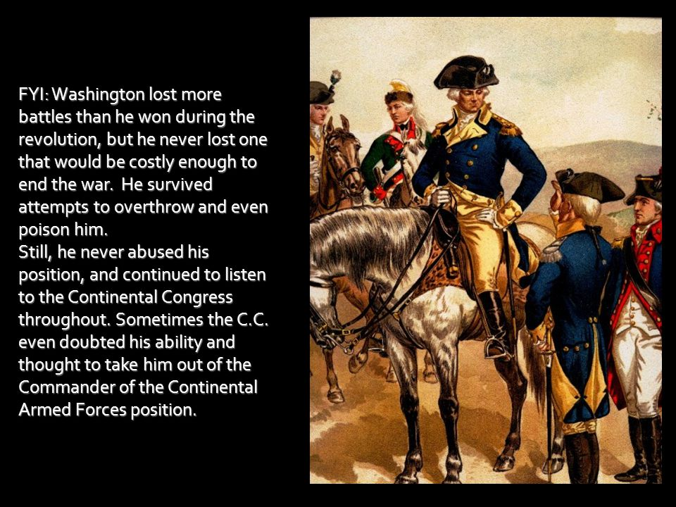 FYI: Washington lost more battles than he won during the revolution, but he never lost one that would be costly enough to end the war. He survived attempts to overthrow and even poison him.