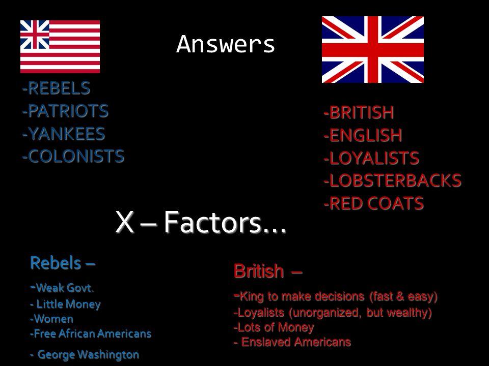 X – Factors… Answers REBELS PATRIOTS YANKEES -BRITISH COLONISTS