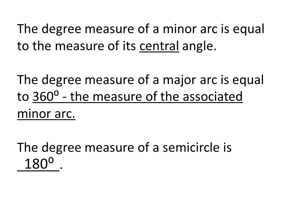 The degree measure of a minor arc is equal to the measure of its central angle. The degree measure of a major arc is equal to 360⁰ - the measure of the associated minor arc. The degree measure of a semicircle is ______.