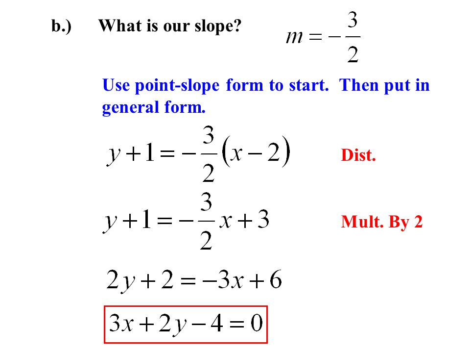 b.) What is our slope Use point-slope form to start. Then put in general form. Dist. Mult. By 2