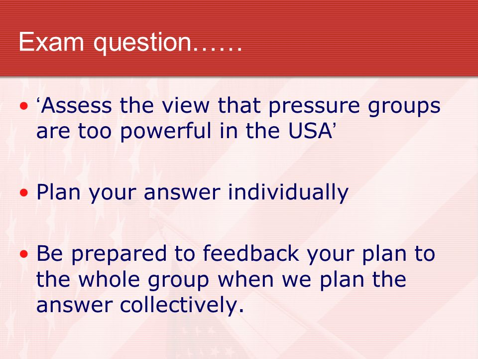 Exam question…… 'Assess the view that pressure groups are too powerful in the USA' Plan your answer individually.