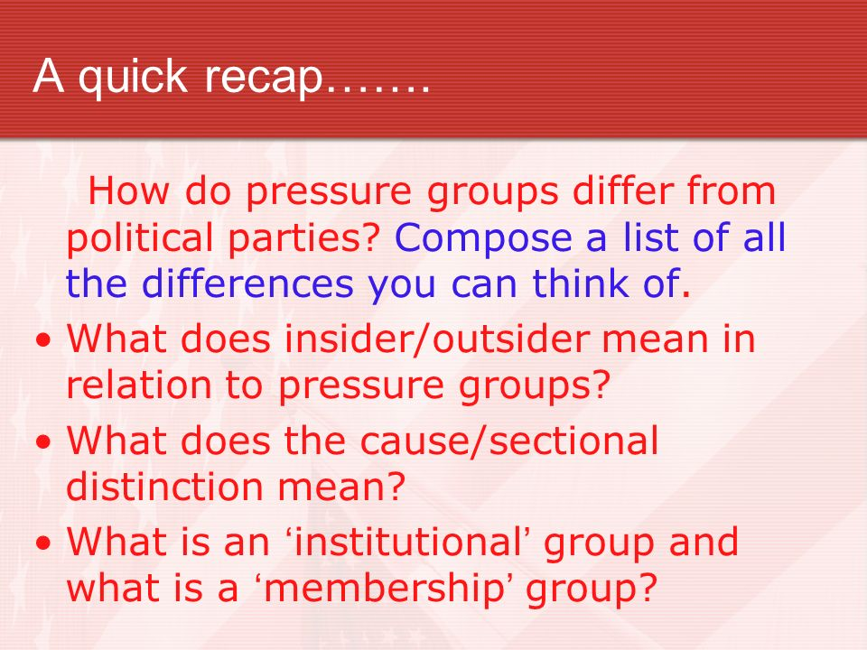 A quick recap……. How do pressure groups differ from political parties Compose a list of all the differences you can think of.