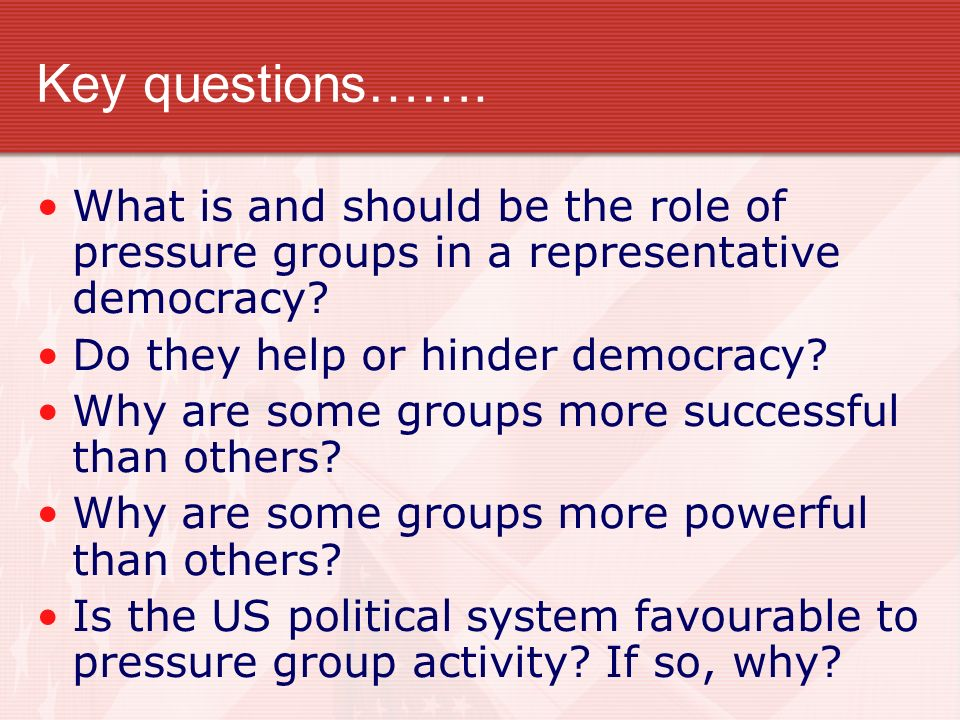 Key questions……. What is and should be the role of pressure groups in a representative democracy Do they help or hinder democracy