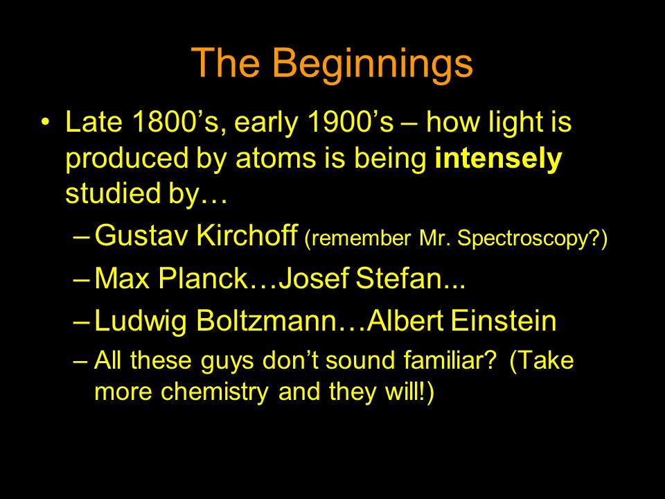 The Beginnings Late 1800's, early 1900's – how light is produced by atoms is being intensely studied by…