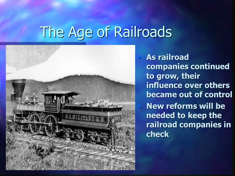 The Age of Railroads As railroad companies continued to grow, their influence over others became out of control.