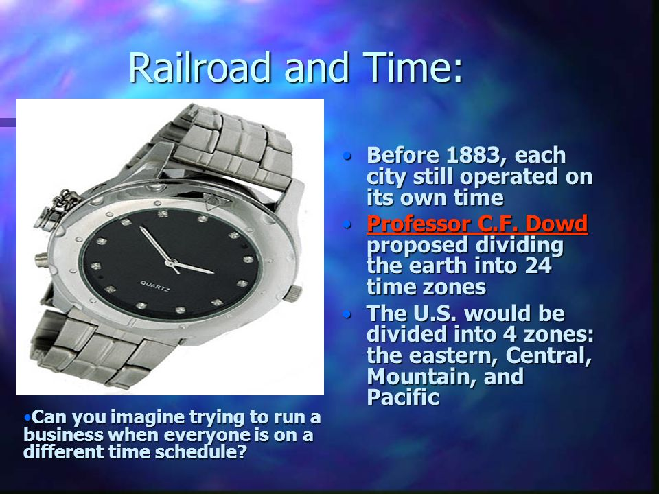 Railroad and Time: Before 1883, each city still operated on its own time. Professor C.F. Dowd proposed dividing the earth into 24 time zones.