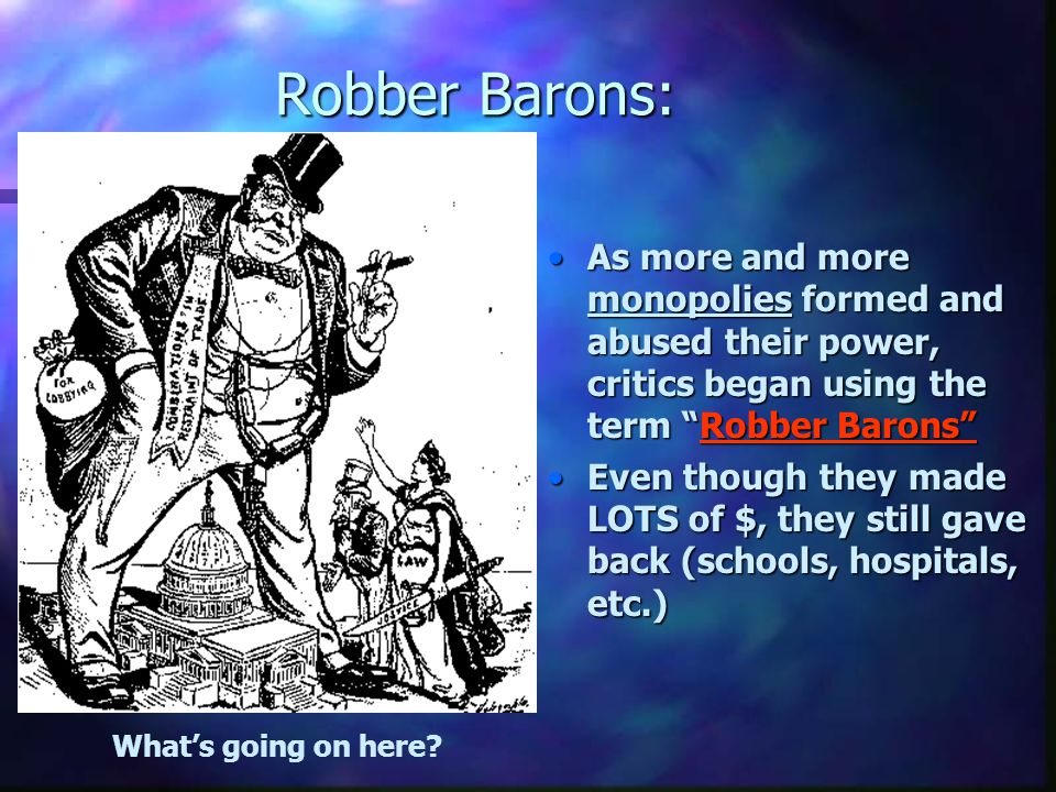 Robber Barons: As more and more monopolies formed and abused their power, critics began using the term Robber Barons