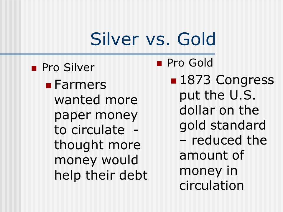 Silver vs. Gold Pro Gold. 1873 Congress put the U.S. dollar on the gold standard – reduced the amount of money in circulation.