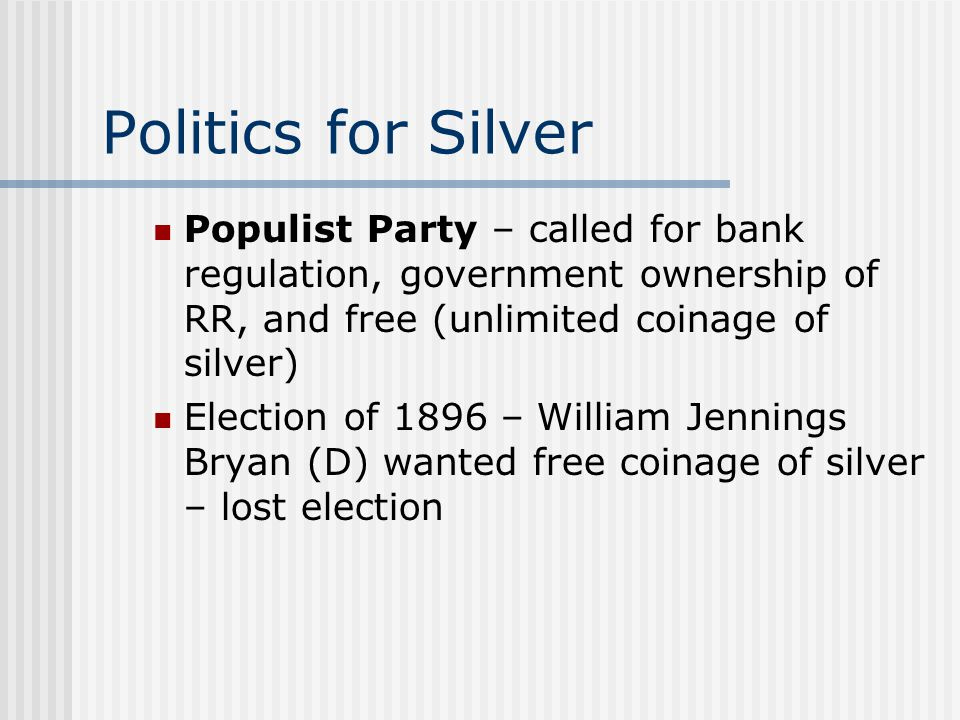 Politics for Silver Populist Party – called for bank regulation, government ownership of RR, and free (unlimited coinage of silver)