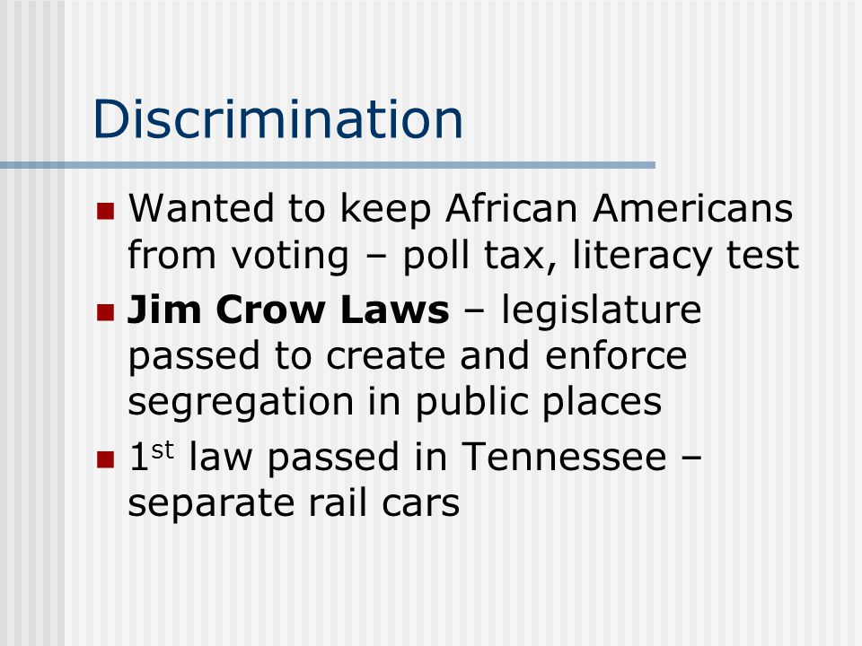 Discrimination Wanted to keep African Americans from voting – poll tax, literacy test.