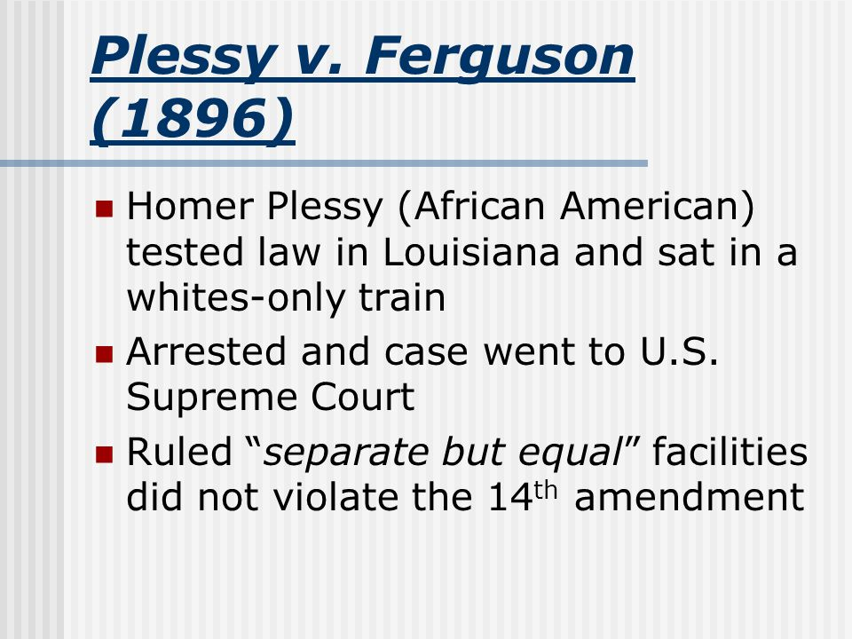 Plessy v. Ferguson (1896) Homer Plessy (African American) tested law in Louisiana and sat in a whites-only train.