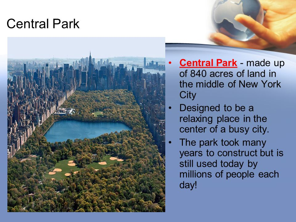 Central Park Central Park - made up of 840 acres of land in the middle of New York City.