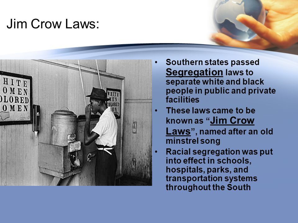 Jim Crow Laws: Southern states passed Segregation laws to separate white and black people in public and private facilities.