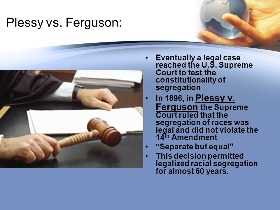 Plessy vs. Ferguson: Eventually a legal case reached the U.S. Supreme Court to test the constitutionality of segregation.