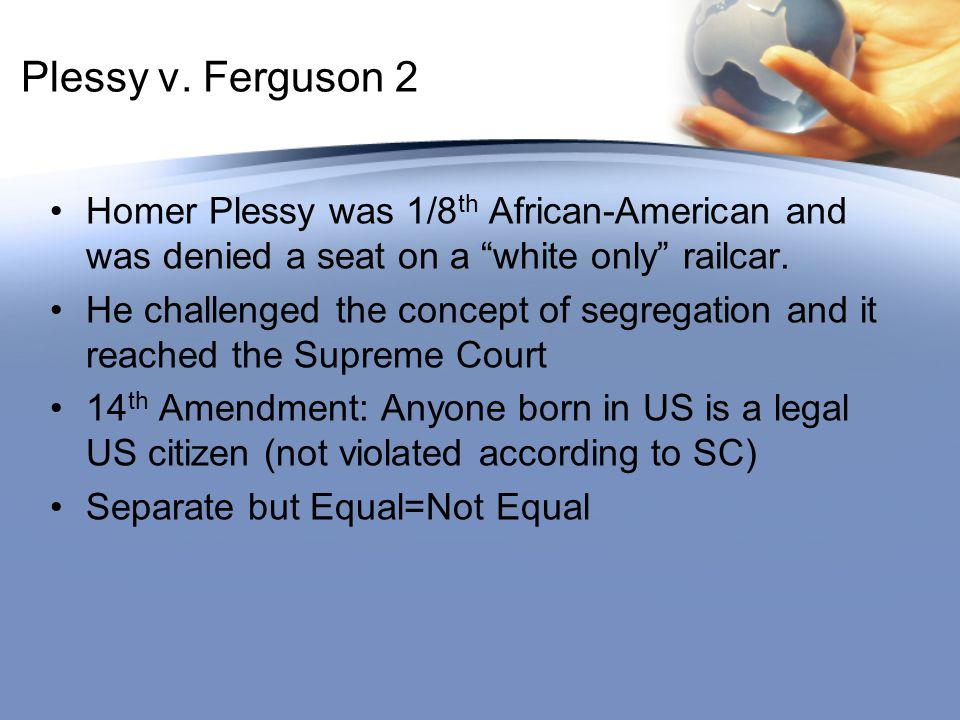 Plessy v. Ferguson 2 Homer Plessy was 1/8th African-American and was denied a seat on a white only railcar.