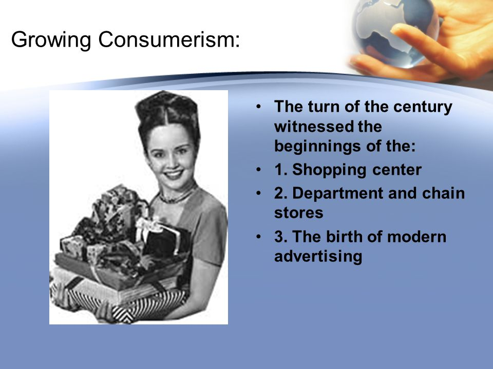 Growing Consumerism: The turn of the century witnessed the beginnings of the: 1. Shopping center. 2. Department and chain stores.