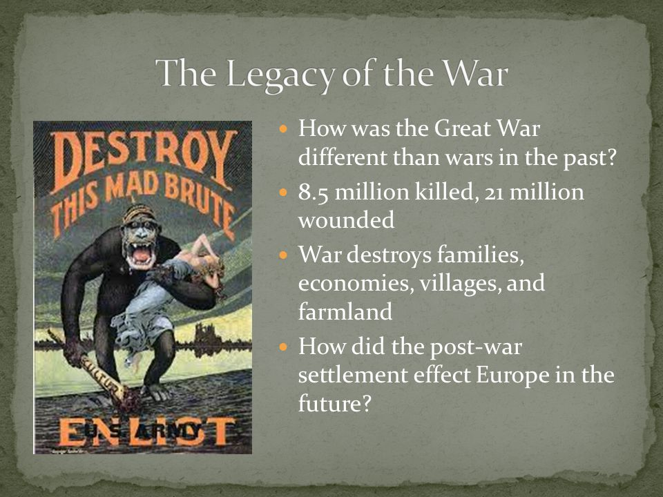 The Legacy of the War How was the Great War different than wars in the past 8.5 million killed, 21 million wounded.