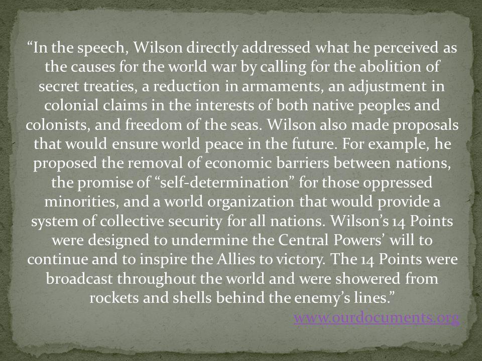 In the speech, Wilson directly addressed what he perceived as the causes for the world war by calling for the abolition of secret treaties, a reduction in armaments, an adjustment in colonial claims in the interests of both native peoples and colonists, and freedom of the seas. Wilson also made proposals that would ensure world peace in the future. For example, he proposed the removal of economic barriers between nations, the promise of self-determination for those oppressed minorities, and a world organization that would provide a system of collective security for all nations. Wilson's 14 Points were designed to undermine the Central Powers' will to continue and to inspire the Allies to victory. The 14 Points were broadcast throughout the world and were showered from rockets and shells behind the enemy's lines.