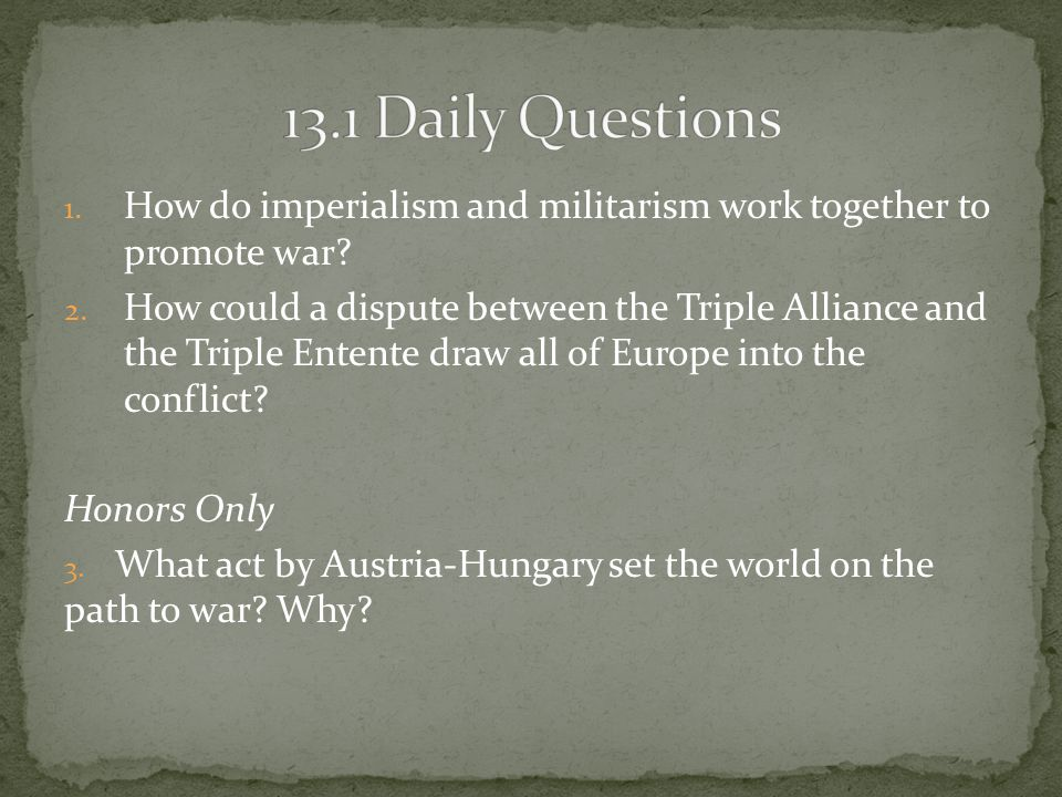 13.1 Daily Questions How do imperialism and militarism work together to promote war